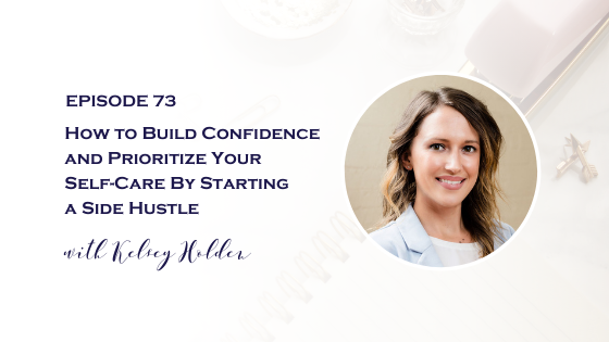 How to Build Confidence and Prioritize Your Self-Care By Starting a Side Hustle with Kelsey Holden