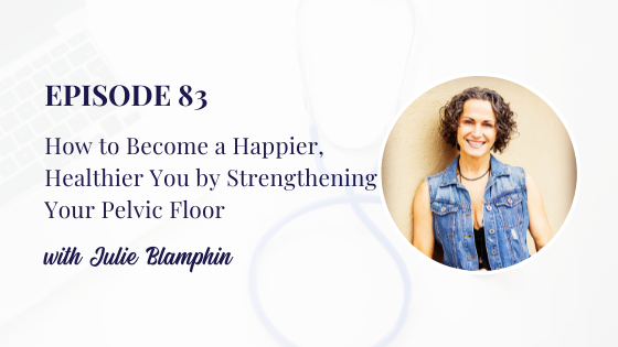 How to Become a Happier, Healthier You by Strengthening Your Pelvic Floor with Julie Blamphin